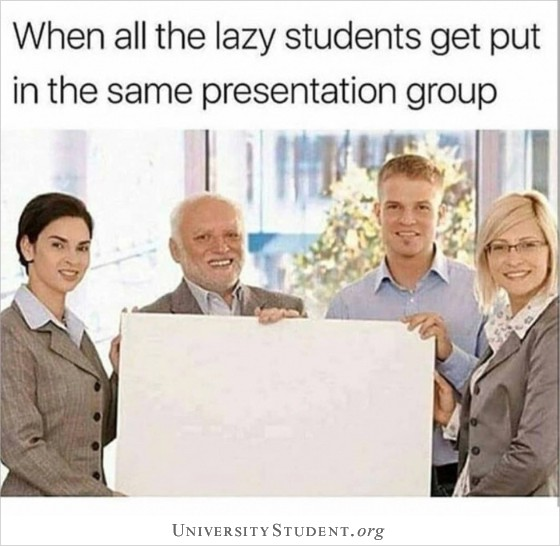 When all the lazy students get put in the same presentation group
