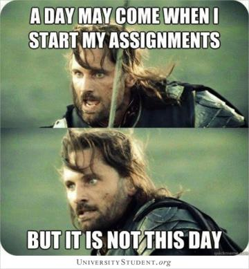 A day may come when i start my assignments. But it is not this day.