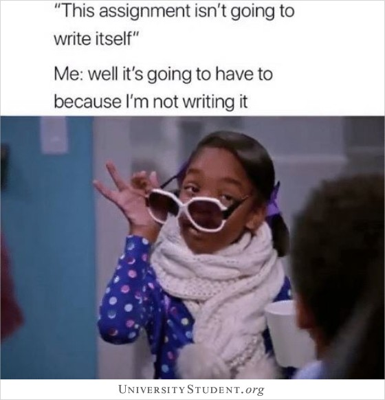 This assignment isn't going to write itself. Me: well it's going to have to because i'm not writing it