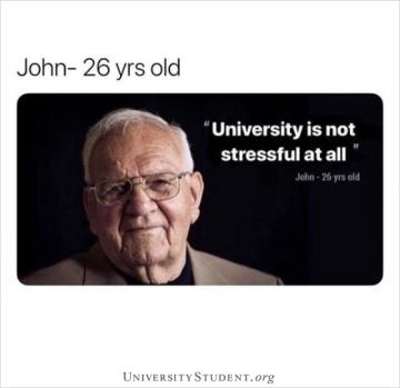John 26 yrs old. University is not stressful at all.