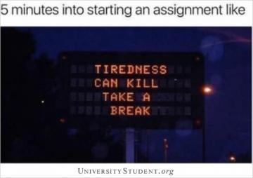 5 minutes into starting an assignment like... tiredness can kill, take a break