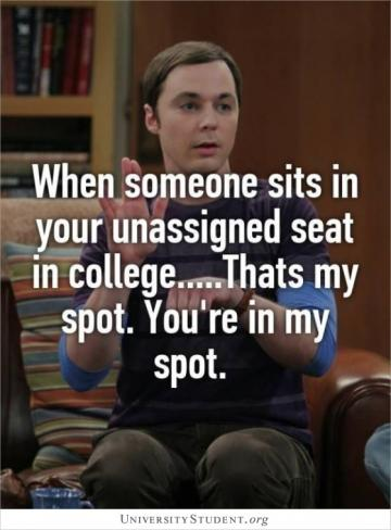 When someone sits in your assigned seat in college. That's my spot. You're in my spot.