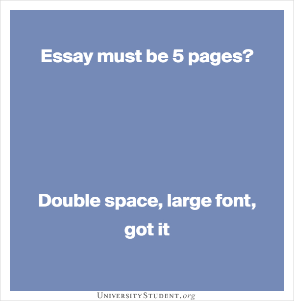 Essay must be 5 pages?     Double space, large font, got it