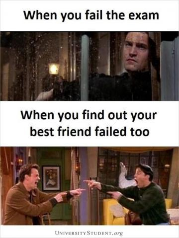 When you fail the exam. When you find out your best friend failed too