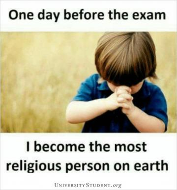 One day before the exam i become the most religious person on Earth
