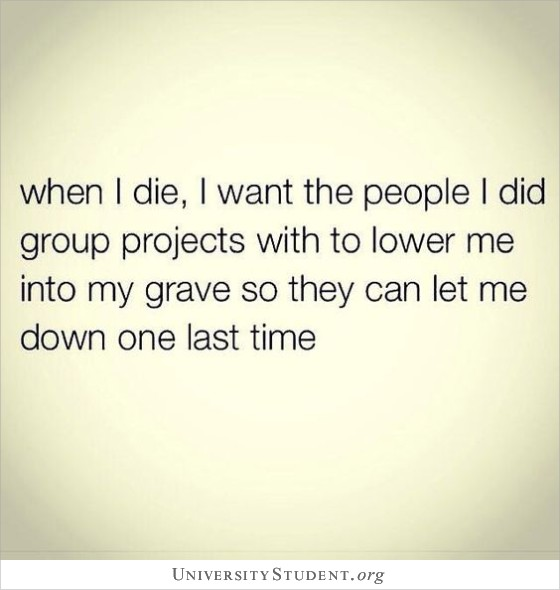 When i die, i want the people i did group projects with to lower me into my grave so they can let me down one last time