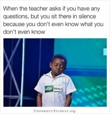 When the teacher asks if you have any questions, but you sit there in silence because you don't even known what you don't even know