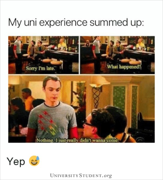 My uni experience summed up. Sorry I'm late. What happened? Nothing, I just really didn't want to come.