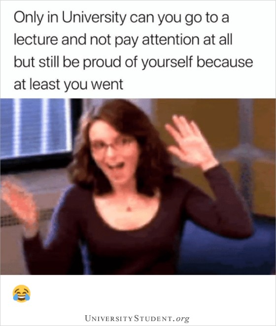 Only in University can you go to a lecture and not pay attention at all but still be proud of yourself because at least you went