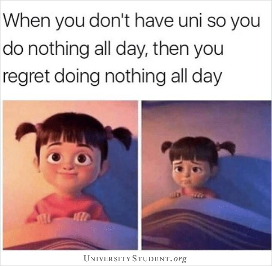 When you don't have Uni so you do nothing all day, then you regret doing nothing all day