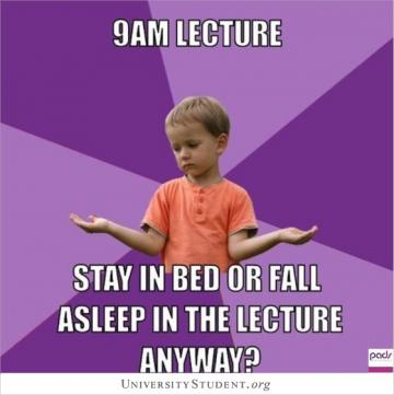 9am lecture. Stay in bed or fall asleep in the lecture hall anyway