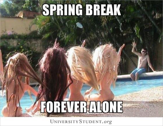 Spring Break. Forever alone