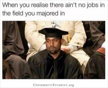 When you realize there ain't no jobs in the field you majored in