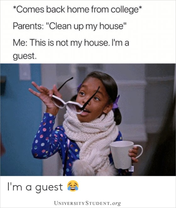 Comes back home from college. Parents: Clean up my house. Me. This is not my house. I'm a guest.