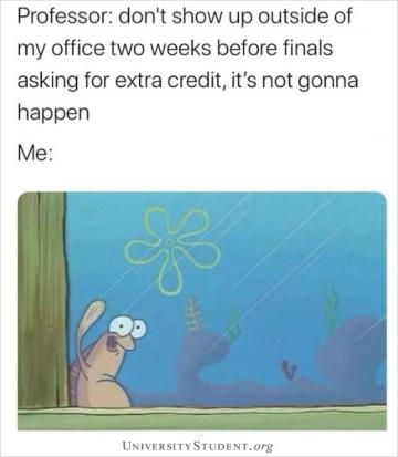 Professor: Don't show up outside my office two weeks before finals asking for extra credit, it's not gonna happen. Me: